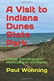 A Visit to Indiana Dunes State Park: Hiking, Camping and Picnicking in the Dunes: Volume 13 (Indiana State Park Travel Guide)