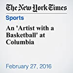 An 'Artist with a Basketball' at Columbia   Zach Schonbrun