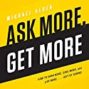 Ask More, Get More: How to Earn More, Save More, and Live More.... Just by Asking Audiobook by Michael Alden Narrated by Michael Alden
