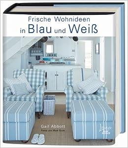 Wohnideen In Blau frische wohnideen in blau und weiß amazon de gail abbott bücher