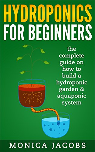hydroponics: hydroponics for beginners: the complete guide on how to build a hydroponic garden & aquaponic system (hydroponics beginners gardening guide Book 1) by [Jacobs, Monica]