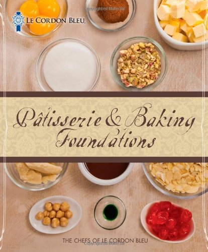 Le Cordon Bleu Patisserie and Baking Foundations by The Chefs of Le Cordon Bleu