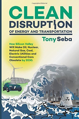 Clean Disruption of Energy and Transportation: How Silicon Valley Will Make Oil, Nuclear, Natural Gas, Coal, Electric Utilities and Conventional Cars Obsolete by 2030 Beta edition by Seba, Tony (2014) Paperback