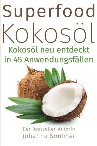 Superfood Kokosöl: Kokosöl neu entdeckt in 45 Anwendungsfällen (für mehr Gesundheit und Energie)