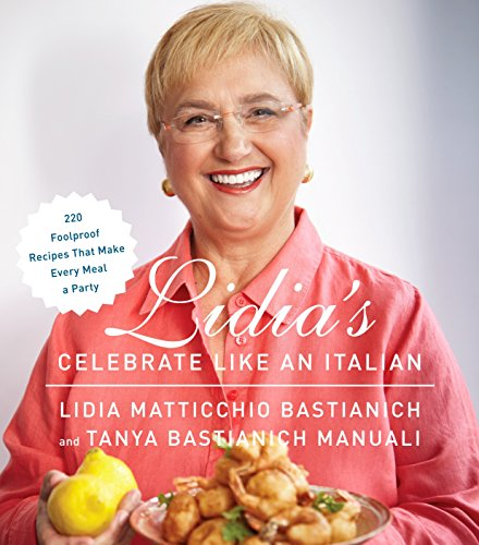 Lidia's Celebrate Like an Italian: 220 Foolproof Recipes That Make Every Meal a Party: A Cookbook by Lidia Matticchio Bastianich, Tanya Bastianich Manuali
