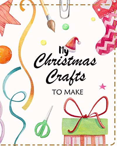 My Christmas Crafts To Make: Planner to Organize Ideas and Projects For Handmade Christmas Gifts and Decorations (Christmas Crafts Planners)