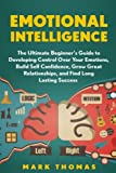 Emotional Intelligence: The Ultimate Beginner?s Guide to Developing Control Over (Emotional Mastery, Control Emotions, Confidence, Emotions, Success, Intelligence, EQ Mastery, Psychology)
