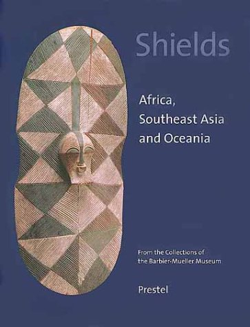 Shields: Africa, Southeast Asia, and Oceania. From the Collections of the Barbier-Mueller (South Shields)