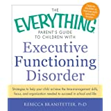 The Everything Parent's Guide to Children with Executive Functioning Disorder: Strategies to help your child achieve the time-management skills, focus, ... to succeed in school and life (Everything®)