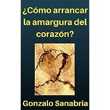 Cómo arrancar la amargura del corazón: Por el poder de Dios es posible disfrutar la vida (Spanish Edition)