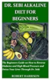 DR. SEBI ALKALINE DIET FOR BEGINNERS: The Beginners Guide on How to Reverse Diabetes and High Blood Pressure and Detox Your Liver Through Dr. Sebi