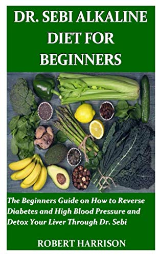 DR. SEBI ALKALINE DIET FOR BEGINNERS: The Beginners Guide on How to Reverse Diabetes and High Blood Pressure and Detox Your Liver Through Dr. Sebi by Robert Harrison