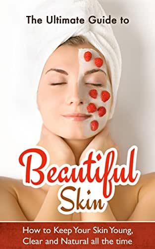 The Ultimate Guide to Beautiful Skin: How to Keep Your Skin Young, Clear and Natural all the time (Skin Care, Acne treatment, Anti-Aging, Skin Care Products)