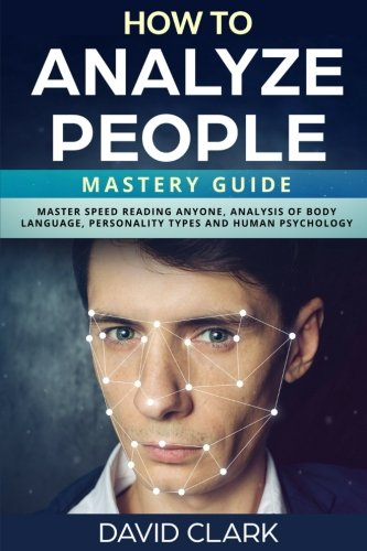 How to Analyze People: Mastery Guide – Master Speed Reading Anyone, Analysis of Body Language, Personality Types and Human Psychology (Volume 6) by CreateSpace Independent Publishing Platform