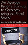 An Average Person's Journey to Greatness using the Pineal Gland: one consistent thought away (The Start Book 1)