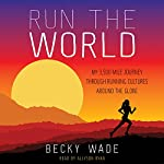 Run the World: My 3,500-Mile Journey Through Running Cultures Around the Globe | Becky Wade