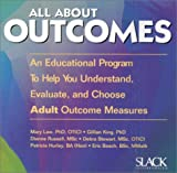 All About Outcomes : An Educational Program to Help You Understand, Evaluate and Choose Adult Outcome Measures, Law, Mary and King, Gillian, 155642325X
