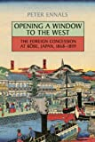Opening a Window to the West : The Foreign Concession at Kobe, Japan, 1868-1899, Ennals, Peter, 1442646020