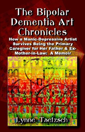 Download THE BIPOLAR DEMENTIA ART CHRONICLES: How a Manic-Depressive Artist Survives Being the Primary Caregiver for Her Father and Ex-Mother-in-Law - A Memoir PDF