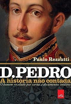 D. Pedro: a história não contada (Portuguese Edition) by [Rezzuti, Paulo]