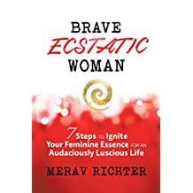 Brave Ecstatic Woman: 7 Steps to Ignite Your Feminine Essence for an Audaciously Luscious Life