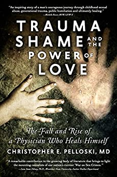 Trauma, Shame, and the Power of Love: The Fall and Rise of a Physician Who Heals Himself by [Pelloski MD, Christopher E]