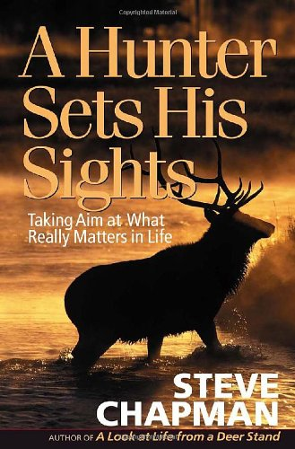 A Hunter Sets His Sights  Taking Aim At What Really Matters In Life  Chapman  Steve