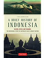 A Brief History of Indonesia: Sultans, Spices, and Tsunamis: The Incredible Story of Southeast Asia's Largest Nation