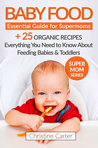 Baby Food: Essential Guide for Supermoms: Everything You Need to Know About Feeding Babies and Toddlers + 25 Easy Organic Baby Food Recipes Included! (Supermom Series Book 2)