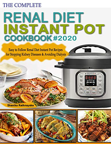 The complete Renal Diet Instant Pot Cookbook #2020: Easy to Follow Renal Diet Instant Pot Recipes for Stopping Kidney Diseases & Avoiding Dialysis by Shanika Rathnayake