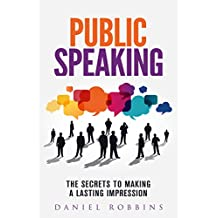 PUBLIC SPEAKING: The Secrets To Making A Lasting Impression (Presentation, Public Speaking, Self Help, Self Help Books) (Presentations Book 1)