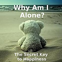 Why Am I Alone? or The Secret Key to Happiness