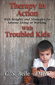Therapy in Action: With Insights and Strategies for Anyone Living or Working With Troubled Kids by [Belle, C.S.]