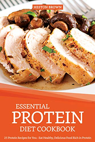 (Essential Protein Diet Cookbook: 25 Protein Recipes for You - Eat Healthy, Delicious Food Rich in Protein)