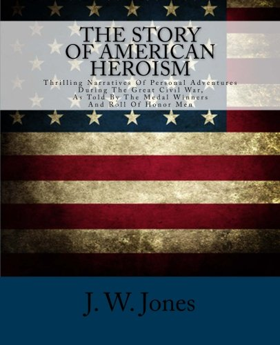 The Story Of American Heroism: Thrilling Narratives Of Personal Adventures During The Great Civil War As Told By The Medal Winners And Roll Of Honor Men ebook