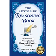 The Little Blue Reasoning Book: 50 Powerful Principles for Clear and Effective Thinking (3rd Edition) (English Edition)