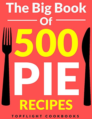 PIE: The 500 Best Homemade Pie Recipes (pie cookbook, savory pie recipes, low carb, vegetarian, vegan, paleo, gluten free, fruit pies, quiche recipes, tarts, pies, pastry, puff pastry recipes) by Topflight Cookbooks