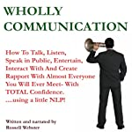 Wholly Communication: How to Talk, Listen, Speak in Public, Entertain, Interact with and Create Rapport with Almost Everyone You Will Ever Meet - with TOTAL Confidence -and a Little NLP! (Part One) | Russell Webster