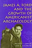 James A. Ford and the Growth of Americanist Archaeology 9780826211842