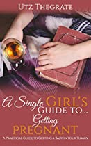 A Single Girl's Guide To...getting Pregnant: A Practical Guide For Getting A Baby In Your Tummy