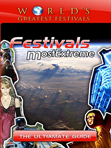 World's Greatest Festivals - Festivals Most Extreme - The Ultimate Guide