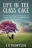 Life In The Glass Cage: One Girl's Journey from Rejection to Forgiveness, Love, and Fulfillment of Life's Purpose