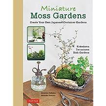 Miniature Moss Gardens: Create Your Own Japanese Container Gardens (Bonsai, Kokedama, Terrariums & Dish Gardens)