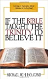 If the Bible Taught the Trinity, I'd Believe It : Insisting on the simple, biblical definition of the Godhead, Holcomb, Michael, 1598728253