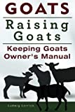 Goats. Raising Goats. Keeping Goats Owners Manual.