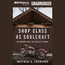 Shop Class as Soulcraft: An Inquiry into the Value of Work Audiobook by Matthew B. Crawford Narrated by Max Bloomquist