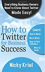 By Nicky Kriel - How To Twitter For Business Success: Everything Business Owners Need To Know About Twitter Made Easy!