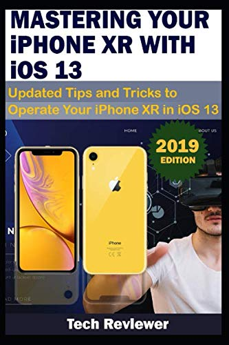 MASTERING YOUR IPHONE XR WITH iOS 13: Updated Tips and Tricks to Operate Your iPhone XR in iOS 13