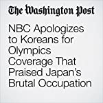 NBC Apologizes to Koreans for Olympics Coverage That Praised Japan's Brutal Occupation | Avi Selk