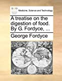 A Treatise on the Digestion of Food by G Fordyce, George Fordyce, 1140987763